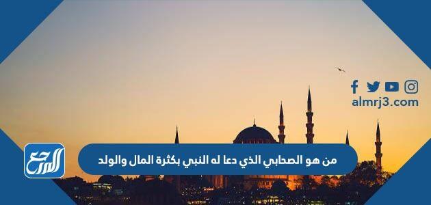 من هو الصحابي الذي دعا له النبي بكثرة المال والولد