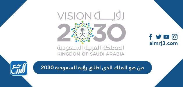 من هو الملك الذي أطلق رؤية السعودية 2030