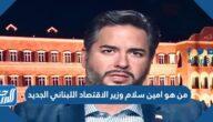 من هو امين سلام وزير الاقتصاد اللبناني الجديد