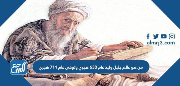 من هو عالم جليل وليد عام 630 هجري وتوفي عام 711 هجري