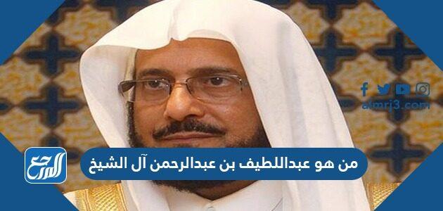 من هو عبداللطيف بن عبدالرحمن آل الشيخ