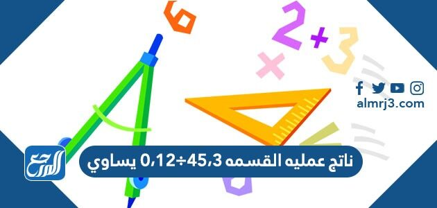 ناتج عملية القسمة 45.3 ÷ 12.0 يساوي