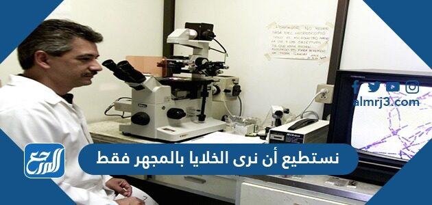 نستطيع أن نرى الخلايا بالمجهر فقط