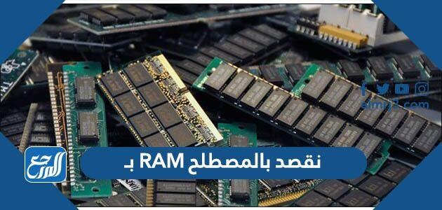 نقصد بالمصطلح RAM بـ