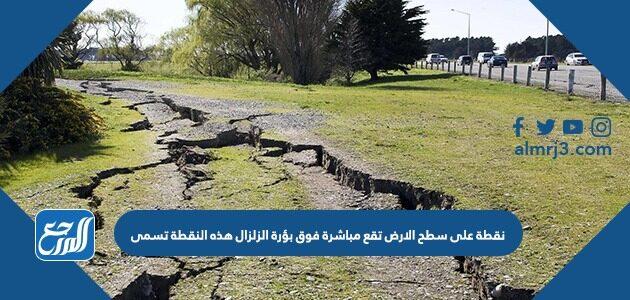 نقطة على سطح الارض تقع مباشرة فوق بؤرة الزلزال هذه النقطة تسمى