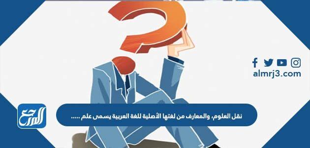 نقل العلوم، والمعارف من لغتها الأصلية للغة العربية يسمى علم .....