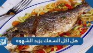 هل اكل السمك يزيد الشهوه وما اهم فوائد واضرار السمك