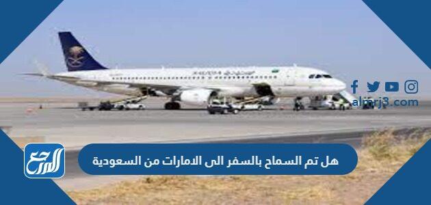 هل تم السماح بالسفر الى الإمارات من السعودية