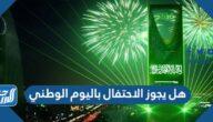 هل يجوز الاحتفال باليوم الوطني