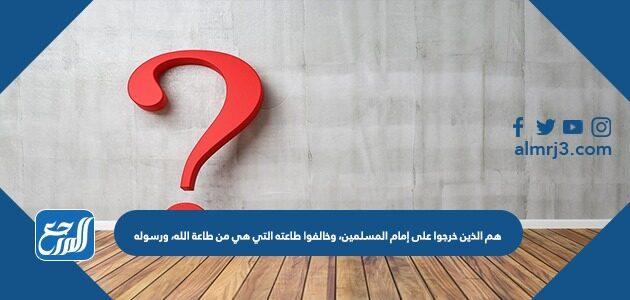 هم الذين خرجوا على إمام المسلمين، وخالفوا طاعته التي هي من طاعة الله، ورسوله