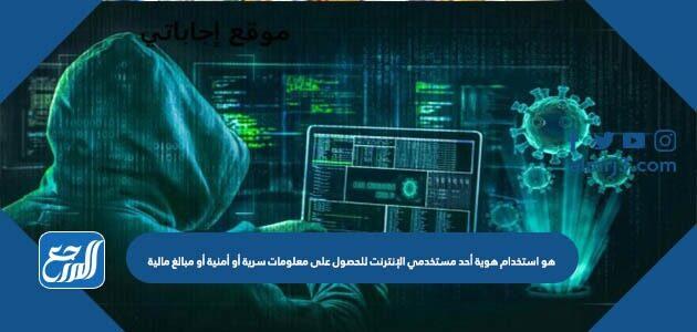 هو استخدام هوية أحد مستخدمي الإنترنت للحصول على معلومات سرية أو أمنية أو مبالغ مالية