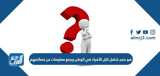 هو حصر شامل لكل الأفراد في الوطن وجمع معلومات عن خصائصهم