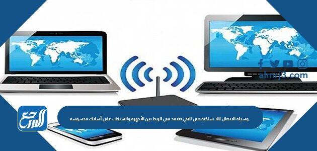 وسيلة الاتصال اللاسلكية هي التي تعتمد في الربط بين الأجهزة والشبكات على أسلاك محسوسة