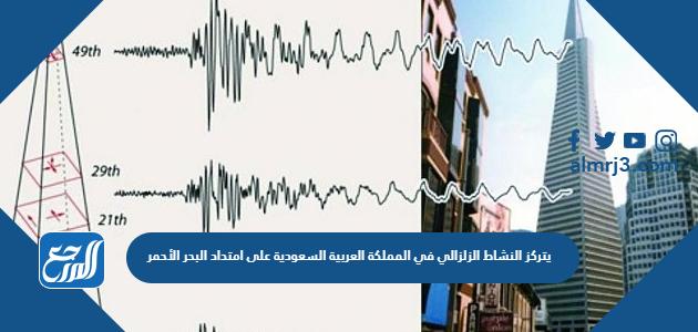 يتركز النشاط الزلزالي في المملكة العربية السعودية على امتداد البحر الأحمر