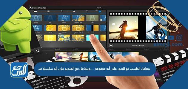 يتعامل الحاسب مع الصور على أنه مجموعة من ……………………ويتعامل مع الفيديو على أنه سلسلة من ………