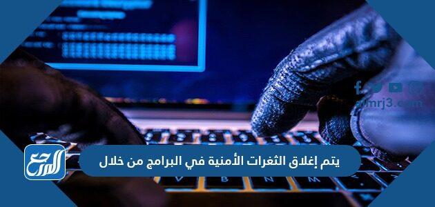 يتم إغلاق الثغرات الأمنية في البرامج من خلال