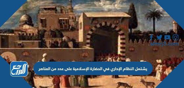 يشتمل النظام الإداري في الحضارة الإسلامية على عدد من العناصر