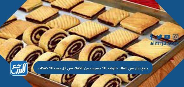 يضع خباز في القالب الواحد ١٠ صفوف من الكعك في كل صف ١٠ كعكات