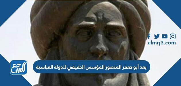 يعد أبو جعفر المنصور المؤسس الحقيقي للدولة العباسية