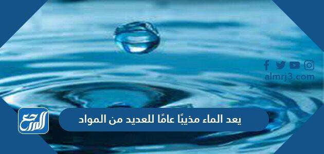يعد الماء مذيبًا عامًا للعديد من المواد