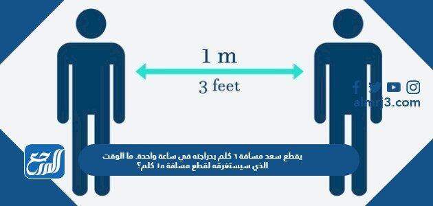 يقطع سعد مسافة ٦ كلم بدراجته في ساعة واحدة. ما الوقت الذي سيستغرقه لقطع مسافة ١٥ كلم؟