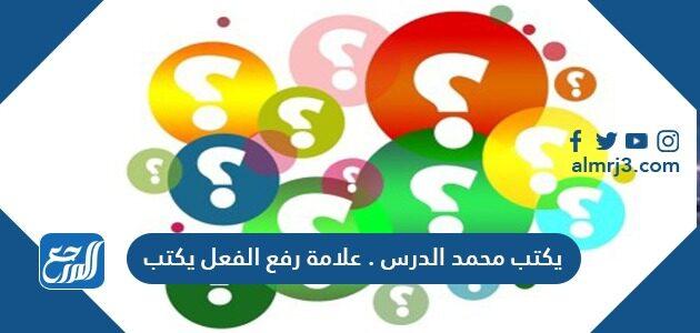 يكتب محمد الدرس علامة رفع الفعل يكتب