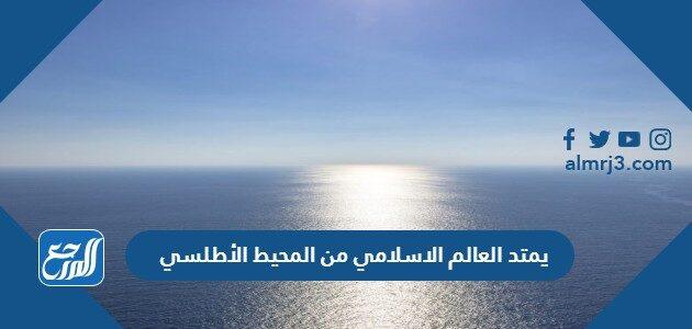 يمتد العالم الاسلامي من المحيط الأطلسي