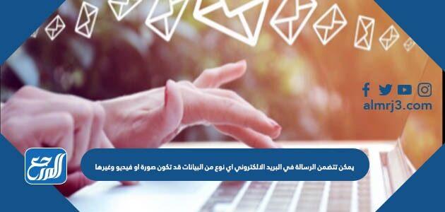يمكن تتضمن الرسالة في البريد الالكتروني اي نوع من البيانات قد تكون صورة او فيديو وغيرها