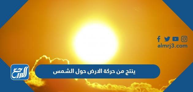 ينتج من حركة الارض حول الشمس