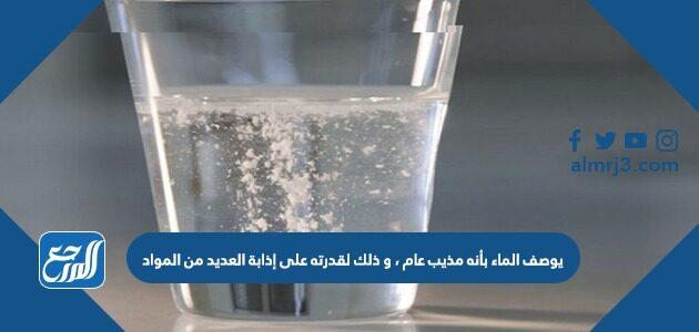 يوصف الماء بأنه مذيب عام ، و ذلك لقدرته على إذابة العديد من المواد