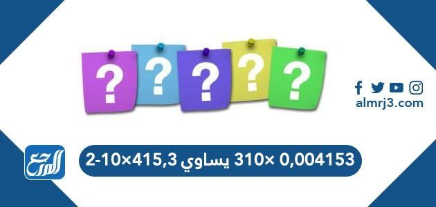 ٠,٠٠٤١٥٣ ×٣١٠ يساوي ٤١٥,٣×١٠-٢