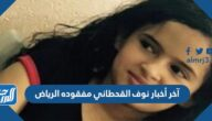 آخر أخبار نوف القحطاني مفقودة الرياض