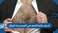 أسباب كثرة الشعر في الجسم عند الرجال