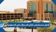 أفضل مستشفى لعلاج السرطان في السعودية