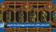اذكر اصحاب الكتب الستة المشهورة وأسماء كتبهم