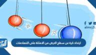 ارتداد كرة عن سطح الارض من الامثلة على التصادمات