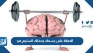 الحفاظ على جسمك وعقلك السليم هو