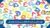 العدد الأكبر من العدد ٢٥ ٣٠٨٢ من بين الأعداد التالية هو