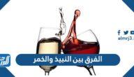 الفرق بين النبيذ والخمر
