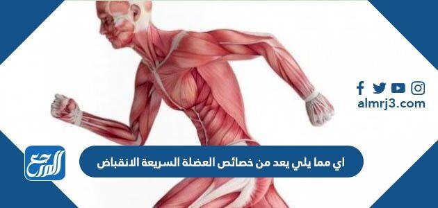 اي مما يلي يعد من خصائص العضلة السريعة الانقباض