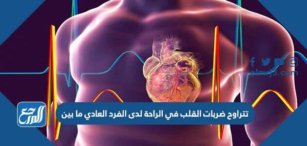 تتراوح ضربات القلب في الراحة لدى الفرد العادي ما بين
