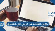 تحويل الكتابة من عربي الى انجليزي للكمبيوتر والأندرويد والآيفون