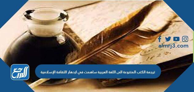 ترجمة الكتب المتنوعة الى اللغة العربية ساهمت في ازدهار الثقافة الإسلامية