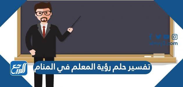 تفسير حلم رؤية المعلم في المنام