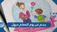 رسم عن يوم المعلم سهل ، أجمل رسومات عن يوم المعلم العالمي 2021