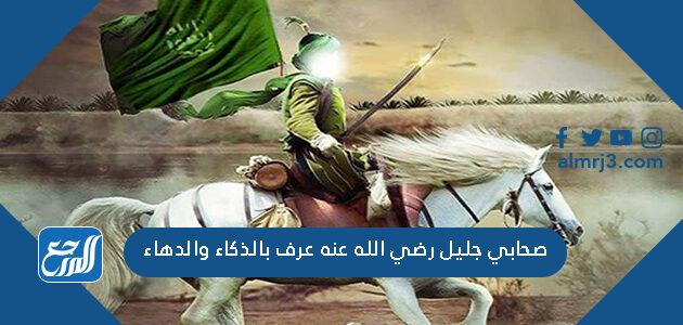 صحابي جليل رضي الله عنه عرف بالذكاء والدهاء