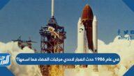 في عام 1986 حدث انفجار لاحدي مركبات الفضاء فما اسمها؟