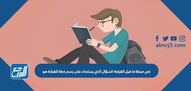 في مرحلة ما قبل القراءة؛ السؤال الذي يساعدك على رسم خطة للقراءة هو