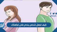 كيف تجعل شخص يندم على تجاهلك