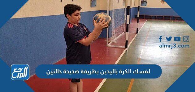 لمسك الكرة باليدين بطريقة صحيحة حالتين